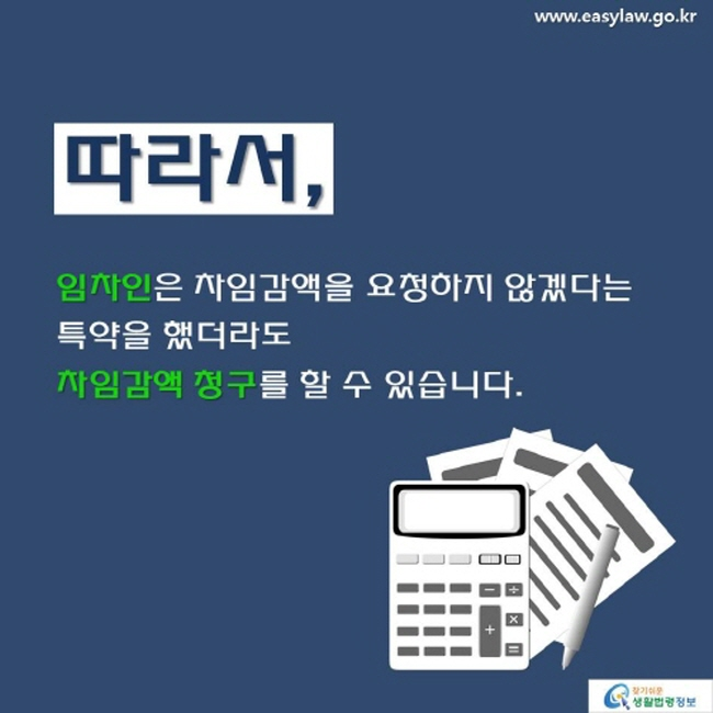 www.easylaw.go.kr 따라서 , 임차인 은 차임감액을 요청하지 않겠다는 특약을 했더라도 차임감액 청구를 할 수 있습니다. 찾기 쉬운 생활법령정보 로고